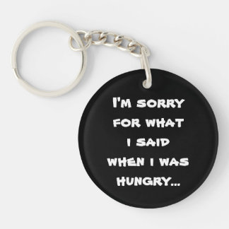 I'm sorry for what  i said when i was  hungry ... Single-Sided round acrylic keychain