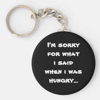 I'm sorry for what  i said when i was  hungry ... keychain