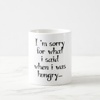 I'm sorry for what  i said when i was  hungry ... mugs
