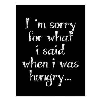 I'm sorry for what  i said when i was  hungry ... postcard