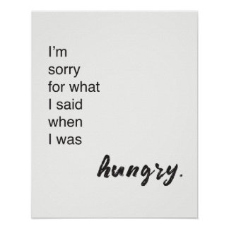 """""""I'm sorry for what i said when i was hungry"""" Poster"""