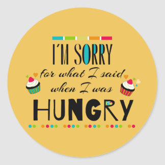 I'm Sorry for What I Said When I Was Hungry Round Sticker