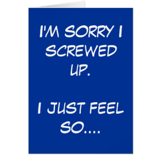 I'm sorry I screwed up. I just feel so.... Card