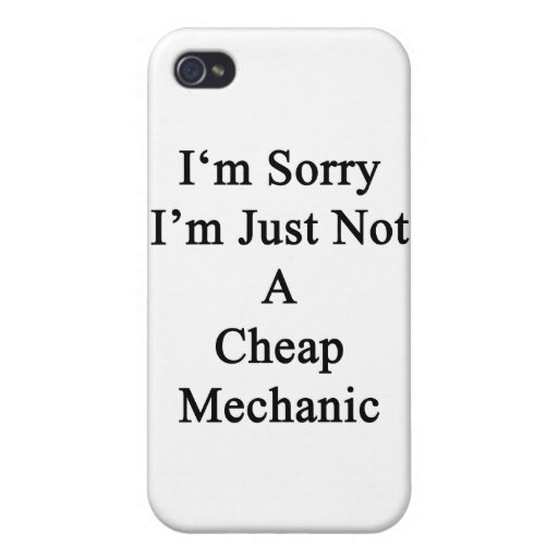 I'm Sorry I'm Just Not A Cheap Mechanic iPhone 4 Cover