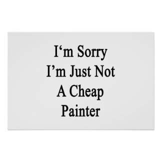 I'm Sorry I'm Just Not A Cheap Painter Print