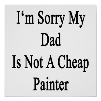 I'm Sorry My Dad Is Not A Cheap Painter Poster