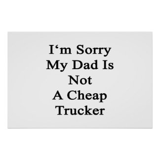 I'm Sorry My Dad Is Not A Cheap Trucker Posters