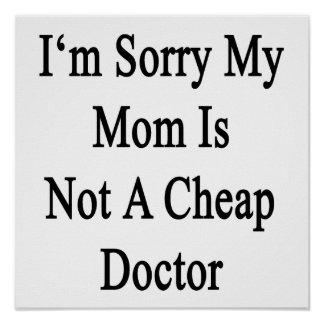 I'm Sorry My Mom Is Not A Cheap Doctor Print