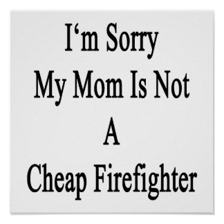 I'm Sorry My Mom Is Not A Cheap Firefighter Poster