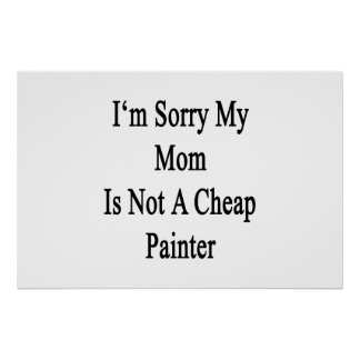 I'm Sorry My Mom Is Not A Cheap Painter Print