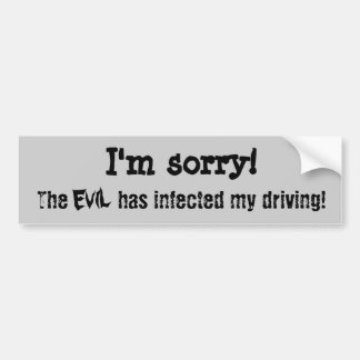 I'm sorry. The evil has infected my driving Bumper Sticker