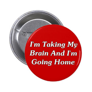I'm Taking My Brain And I'm Going Home 6 Cm Round Badge
