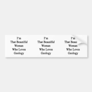 I'm That Beautiful Woman Who Loves Geology Bumper Sticker