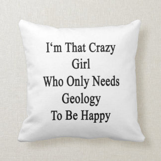 I'm That Crazy Girl Who Only Needs Geology To Be H Cushion