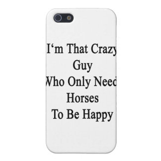 I'm That Crazy Guy Who Only Needs Horses To Be Hap Case For The iPhone 5