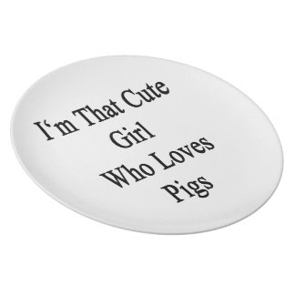 I'm That Cute Girl Who Loves Pigs Plate