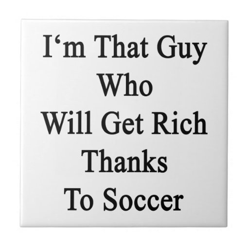 I'm That Guy Who Will Get Rich Thanks To Soccer Small Square Tile