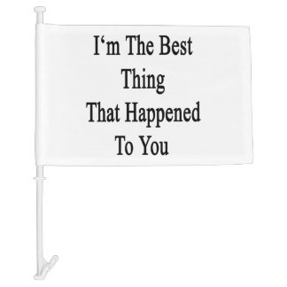 I'm The Best Thing That Happened To You Car Flag