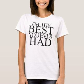 I'M THE BEST YOU EVER HAD T-Shirt