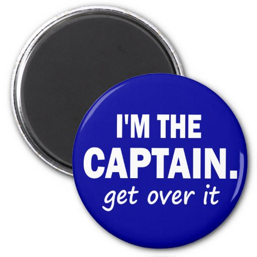 I'm the Captain. Get over it - funny Magnets