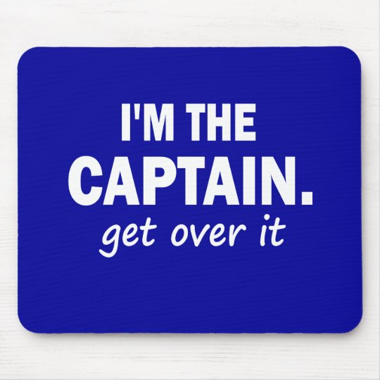 I'm the Captain. Get over it - funny Mouse Mat
