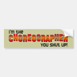 I'm the Choreographer, You Shut Up! Bumper Sticker