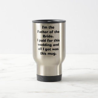 I'm the Father of the Bride.I paid for this wed... Stainless Steel Travel Mug