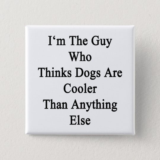 I'm The Guy Who Thinks Dogs Are Cooler Than Anythi 15 Cm Square Badge