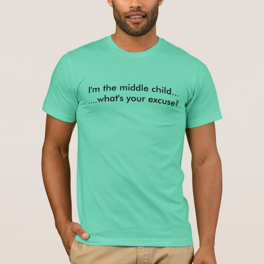 I'm the middle child.what's your excuse? T-Shirt