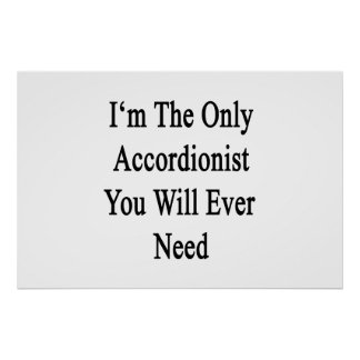 I'm The Only Accordionist You Will Ever Need Print