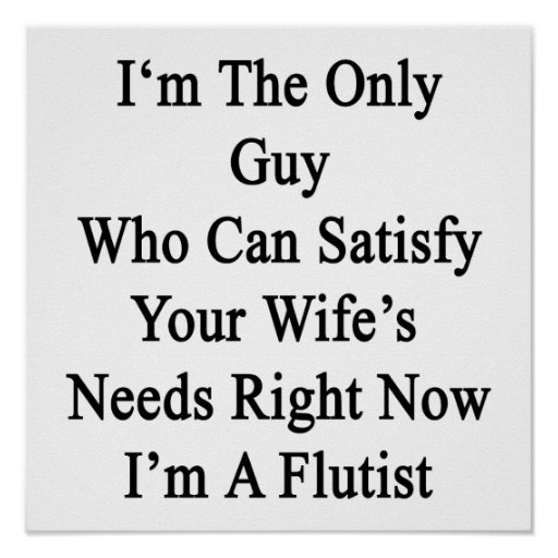 I'm The Only Guy Who Can Satisfy Your Wife's Needs Posters