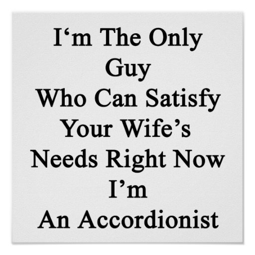 I'm The Only Guy Who Can Satisfy Your Wife's Needs Print