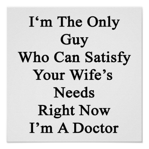 I'm The Only Guy Who Can Satisfy Your Wife's Needs Poster