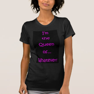 I'm The Queen of... Whatever! T-shirts