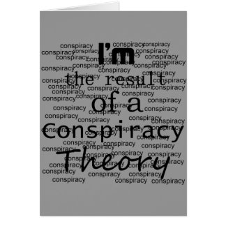 I'm the result of a Conspiracy Theory Greeting Cards