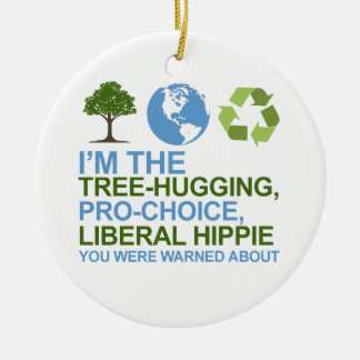 I'm the tree-hugging, pro-choice, liberal hippie y round ceramic decoration