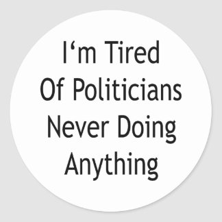 I'm Tired Of Politicians Never Doing Anything Classic Round Sticker
