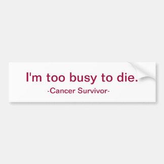 I'm too busy to die. bumper sticker