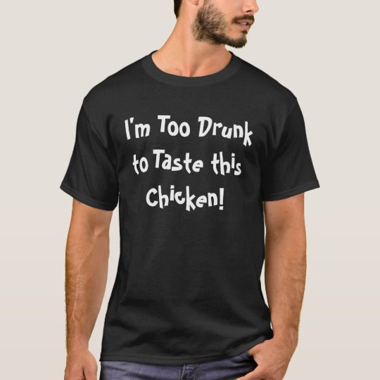 I'm Too Drunk to Taste this Chicken! T-Shirt