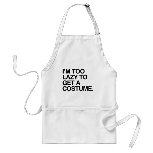 I'M TOO LAZY TO GET A COSTUME APRON