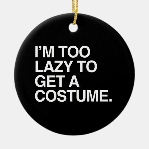 I'M TOO LAZY TO GET A COSTUME ORNAMENTS