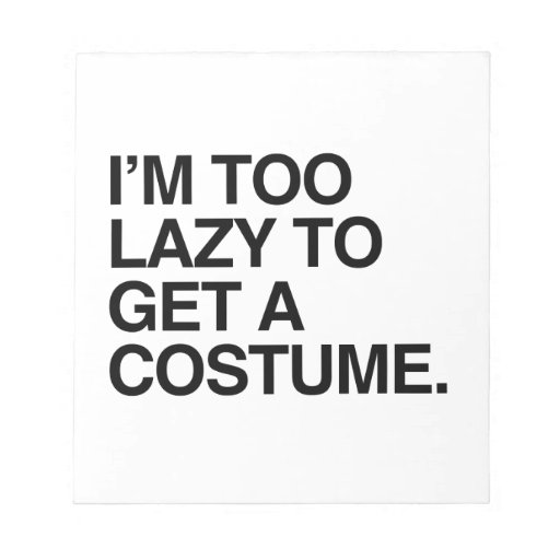 I'M TOO LAZY TO GET A COSTUME NOTEPAD