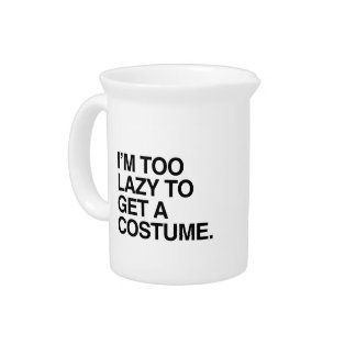 I'M TOO LAZY TO GET A COSTUME DRINK PITCHERS