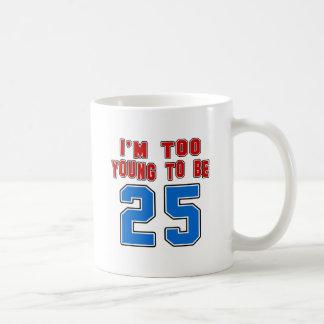 I'm Too Young To Be 25 Coffee Mugs