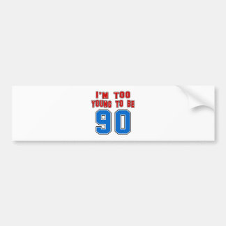 I'm Too Young To Be 90 Bumper Sticker