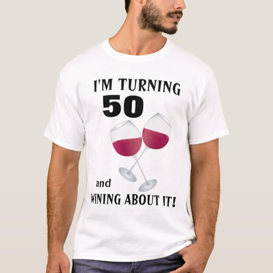 I'm turning 50 and wining about it T-shirt