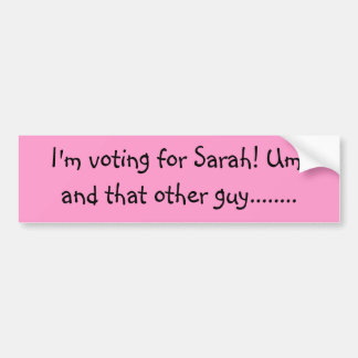 I'm voting for Sarah! Um, and that other guy...... Bumper Sticker