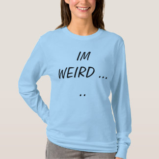 im weird but i know you love me T-Shirt