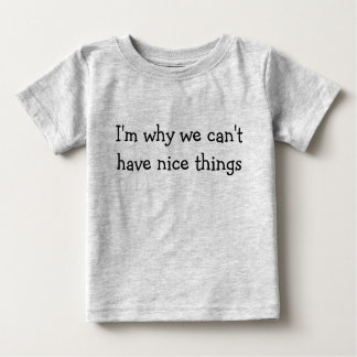 I'm why we can't have nice things baby T-Shirt