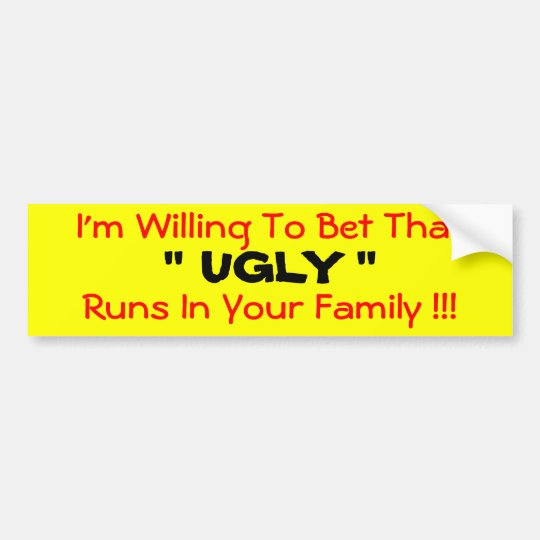 """I'm Willing To Bet That  """" UGLY """"  Runs In Your... Bumper Sticker"""